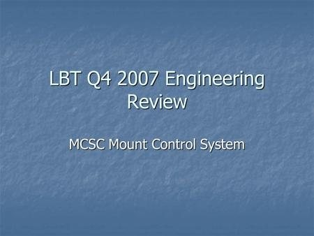 LBT Q4 2007 Engineering Review MCSC Mount Control System.