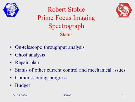 Oct 24, 2006SSWG1 Robert Stobie Prime Focus Imaging Spectrograph Status On-telescope throughput analysis Ghost analysis Repair plan Status of other current.
