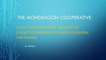 THE MONDRAGON COOPERATIVE SOCIAL ENTREPRENEURSHIP THROUGH THE COLLECTIVE OWNERSHIP OF LABOR, EDUCATION, AND FINANCE. By Will Klatt.