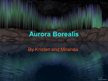 Aurora Borealis By Kristen and Miranda What is Aurora Borealis? Aurora Borealis, or other wise known as the Northern Lights, is a colorful occurrence.