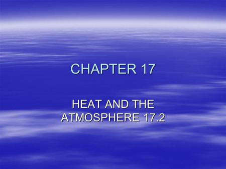 CHAPTER 17 HEAT AND THE ATMOSPHERE 17.2. HEATING THE ATMOSPHERE ENERGY FOR METEOROLOGY ORIGINATES IN THE SUN EARTH RECIEVES ONE 2 BILLIONTH OF SUNS ENERGY.