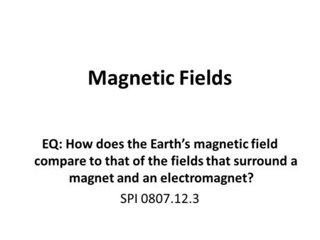 Magnetic Fields EQ: How does the Earth's magnetic field compare to that of the fields that surround a magnet and an electromagnet? SPI 0807.12.3.