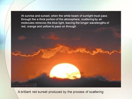 A brilliant red sunset produced by the process of scattering At sunrise and sunset, when the white beam of sunlight must pass through the a thick portion.