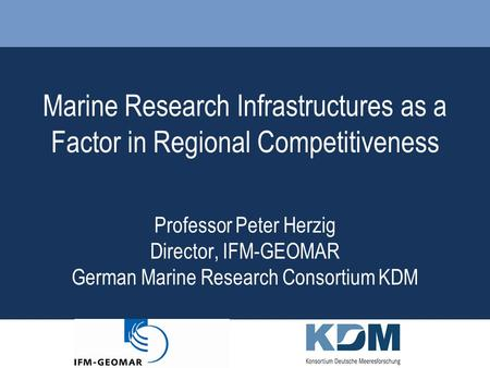 Marine Research Infrastructures as a Factor in Regional Competitiveness Professor Peter Herzig Director, IFM-GEOMAR German Marine Research Consortium KDM.