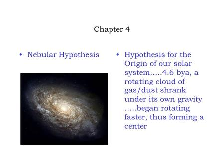 Chapter 4 Nebular HypothesisHypothesis for the Origin of our solar system…..4.6 bya, a rotating cloud of gas/dust shrank under its own gravity …..began.