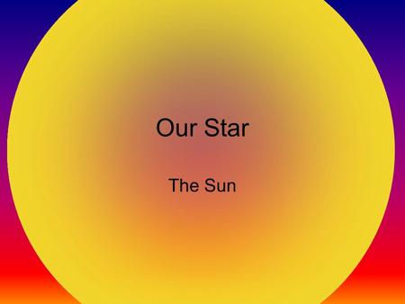 Our Star The Sun. Our Star Our Sun is a star that is at the center of our solar system. The Sun is a hot ball of glowing gasses. Deep inside the core,