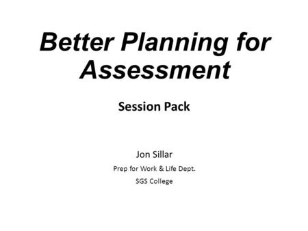 Better Planning for Assessment Session Pack Jon Sillar Prep for Work & Life Dept. SGS College.