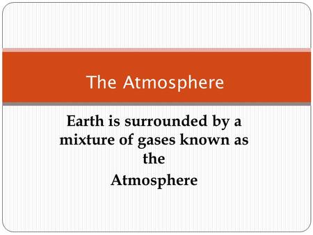 Earth is surrounded by a mixture of gases known as the Atmosphere