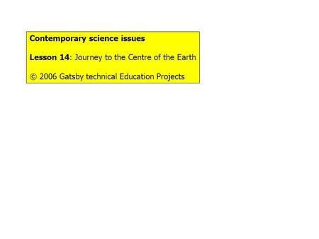 Contemporary science issues Lesson 14: Journey to the Centre of the Earth © 2006 Gatsby technical Education Projects.
