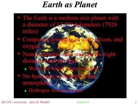 ISP 205 - Astronomy Gary D. Westfall1Lecture 9 Earth as Planet The Earth is a medium size planet with a diameter of 12,756 kilometers (7926 miles) Composed.