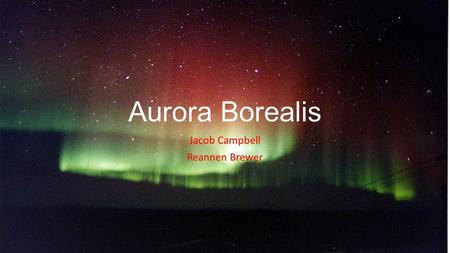 Aurora Borealis Jacob Campbell Reannen Brewer History: Aurora Borealis French astronomer Pierre Gassendi is credited for naming the Aurora. As Far back.