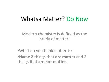 Whatsa Matter? Do Now Modern chemistry is defined as the study of matter. What do you think matter is? Name 2 things that are matter and 2 things that.