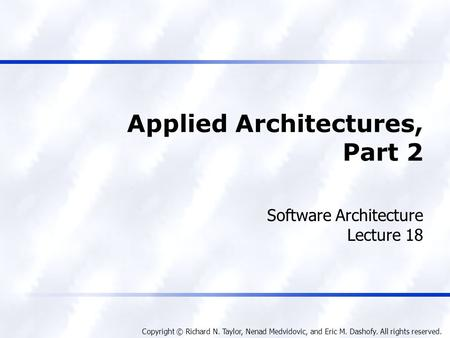 Copyright © Richard N. Taylor, Nenad Medvidovic, and Eric M. Dashofy. All rights reserved. Applied Architectures, Part 2 Software Architecture Lecture.