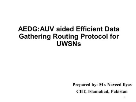 AEDG:AUV aided Efficient Data Gathering Routing Protocol for UWSNs Prepared by: Mr. Naveed Ilyas CIIT, Islamabad, Pakistan 1.