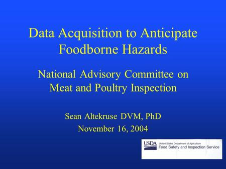 Data Acquisition to Anticipate Foodborne Hazards National Advisory Committee on Meat and Poultry Inspection Sean Altekruse DVM, PhD November 16, 2004.