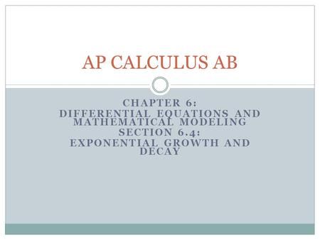 CHAPTER 6: DIFFERENTIAL EQUATIONS AND MATHEMATICAL MODELING SECTION 6.4: EXPONENTIAL GROWTH AND DECAY AP CALCULUS AB.