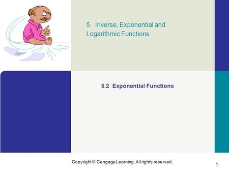 1 Copyright © Cengage Learning. All rights reserved. 5. Inverse, Exponential and Logarithmic Functions 5.2 Exponential Functions.
