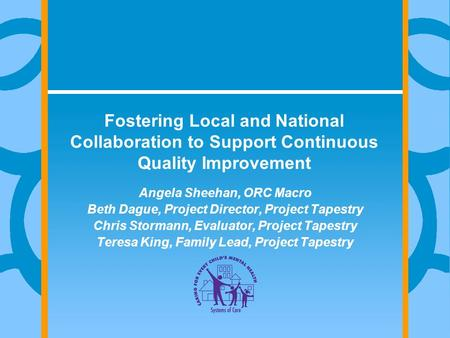 Fostering Local and National Collaboration to Support Continuous Quality Improvement Angela Sheehan, ORC Macro Beth Dague, Project Director, Project Tapestry.