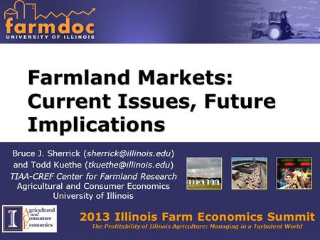 2013 Illinois Farm Economics Summit The Profitability of Illinois Agriculture: Managing in a Turbulent World Farmland Markets: Current Issues, Future Implications.