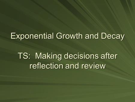 Exponential Growth and Decay TS: Making decisions after reflection and review.