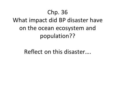 Chp. 36 What impact did BP disaster have on the ocean ecosystem and population?? Reflect on this disaster….