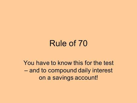 Rule of 70 You have to know this for the test – and to compound daily interest on a savings account!