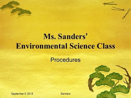 September 3, 2015Sanders Ms. Sanders ' Environmental Science Class Procedures.
