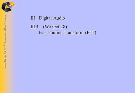 Guerino Mazzola (Fall 2015 © ): Introduction to Music Technology IIIDigital Audio III.4 (We Oct 28) Fast Fourier Transform (FFT)