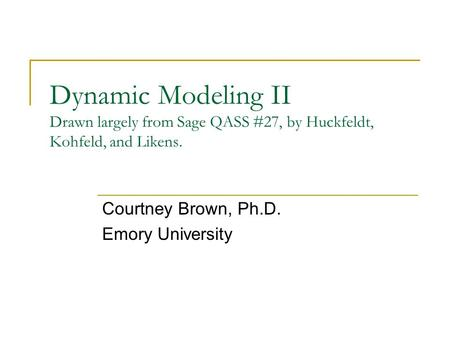Dynamic Modeling II Drawn largely from Sage QASS #27, by Huckfeldt, Kohfeld, and Likens. Courtney Brown, Ph.D. Emory University.