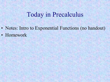 Today in Precalculus Notes: Intro to Exponential Functions (no handout) Homework.