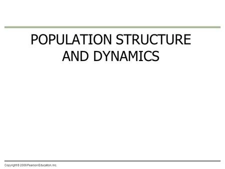 Copyright © 2009 Pearson Education, Inc. POPULATION STRUCTURE AND DYNAMICS.