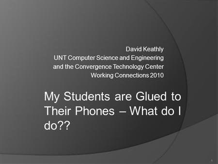 1 David Keathly UNT Computer Science and Engineering and the Convergence Technology Center Working Connections 2010 1 My Students are Glued to Their Phones.