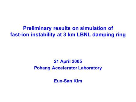 Preliminary results on simulation of fast-ion instability at 3 km LBNL damping ring 21 April 2005 Pohang Accelerator Laboratory Eun-San Kim.