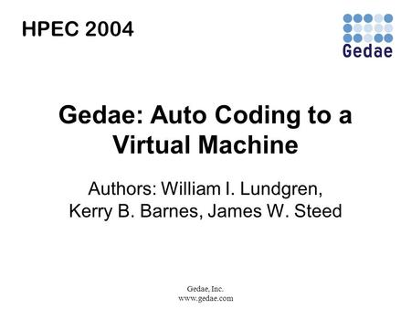 Gedae, Inc. www.gedae.com Gedae: Auto Coding to a Virtual Machine Authors: William I. Lundgren, Kerry B. Barnes, James W. Steed HPEC 2004.