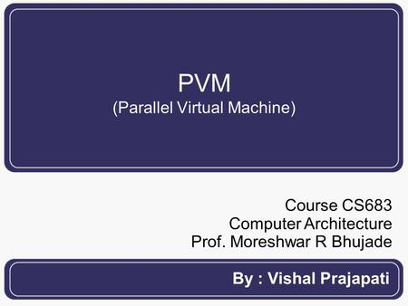 PVM (Parallel Virtual Machine)‏ By : Vishal Prajapati Course CS683 Computer Architecture Prof. Moreshwar R Bhujade.