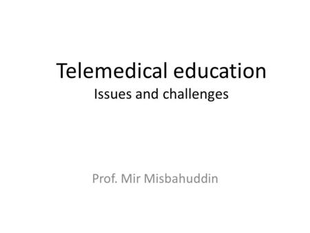 Telemedical education Issues and challenges Prof. Mir Misbahuddin.