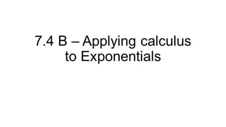 7.4 B – Applying calculus to Exponentials. Big Idea This section does not actually require calculus. You will learn a couple of formulas to model exponential.