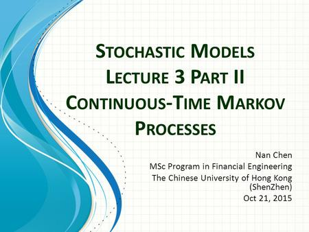 S TOCHASTIC M ODELS L ECTURE 3 P ART II C ONTINUOUS -T IME M ARKOV P ROCESSES Nan Chen MSc Program in Financial Engineering The Chinese University of Hong.