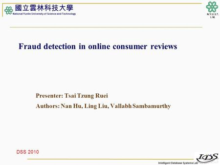 Intelligent Database Systems Lab N.Y.U.S.T. I. M. Fraud detection in online consumer reviews Presenter: Tsai Tzung Ruei Authors: Nan Hu, Ling Liu, Vallabh.