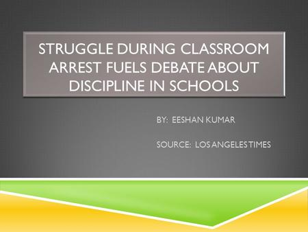 STRUGGLE DURING CLASSROOM ARREST FUELS DEBATE ABOUT DISCIPLINE IN SCHOOLS BY: EESHAN KUMAR SOURCE: LOS ANGELES TIMES.