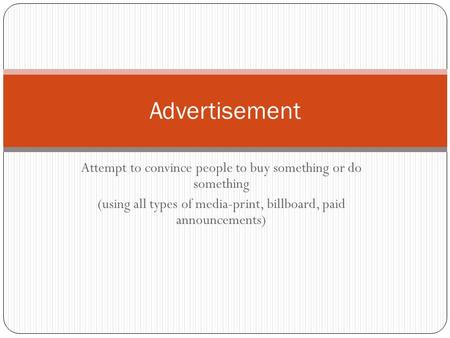 Attempt to convince people to buy something or do something (using all types of media-print, billboard, paid announcements) Advertisement.