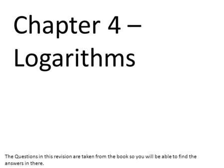 Chapter 4 – Logarithms The Questions in this revision are taken from the book so you will be able to find the answers in there.
