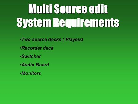 Multi Source edit System Requirements Two source decks ( Players) Recorder deck Switcher Audio Board Monitors.