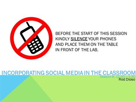 BEFORE THE START OF THIS SESSION KINDLY SILENCE YOUR PHONES AND PLACE THEM ON THE TABLE IN FRONT OF THE LAB. INCORPORATING SOCIAL MEDIA IN THE CLASSROOM.