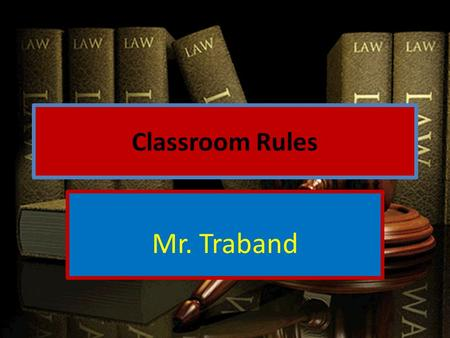 Classroom Rules Mr. Traband. 1. Come to class on time Standing outside the door and rushing in after the bell has begun to ring will constitute a tardy.