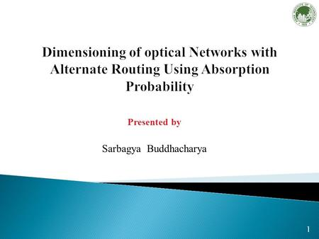 1 Presented by Sarbagya Buddhacharya. 2 Increasing bandwidth demand in telecommunication networks is satisfied by WDM networks. Dimensioning of WDM networks.
