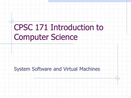 CPSC 171 Introduction to Computer Science System Software and Virtual Machines.