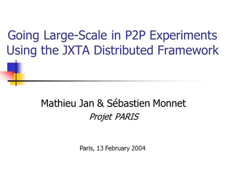 Going Large-Scale in P2P Experiments Using the JXTA Distributed Framework Mathieu Jan & Sébastien Monnet Projet PARIS Paris, 13 February 2004.