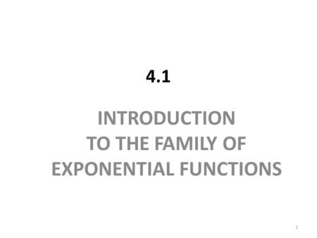 4.1 INTRODUCTION TO THE FAMILY OF EXPONENTIAL FUNCTIONS 1.