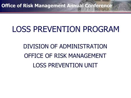 Office of Risk Management Annual Conference LOSS PREVENTION PROGRAM DIVISION OF ADMINISTRATION OFFICE OF RISK MANAGEMENT LOSS PREVENTION UNIT.